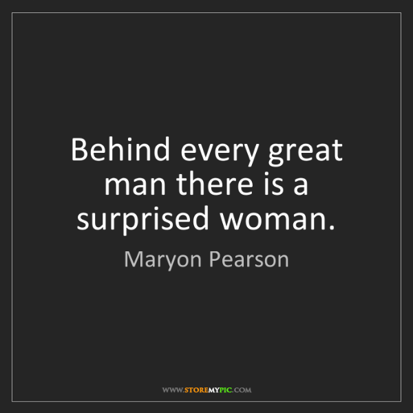 Maryon Pearson: Behind every great man there is a surprised woman.