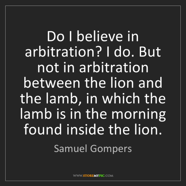 Samuel Gompers: Do I believe in arbitration? I do. But not in arbitration...