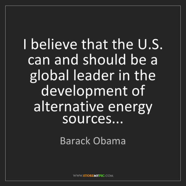 Barack Obama: I believe that the U.S. can and should be a global leader...