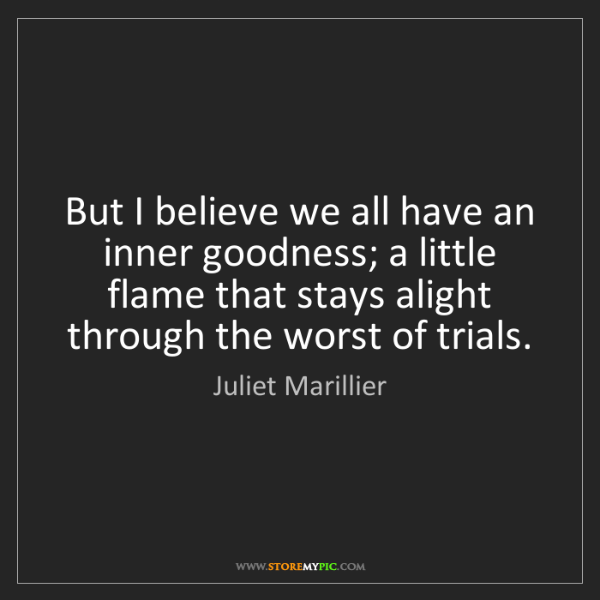 Juliet Marillier: But I believe we all have an inner goodness; a little...