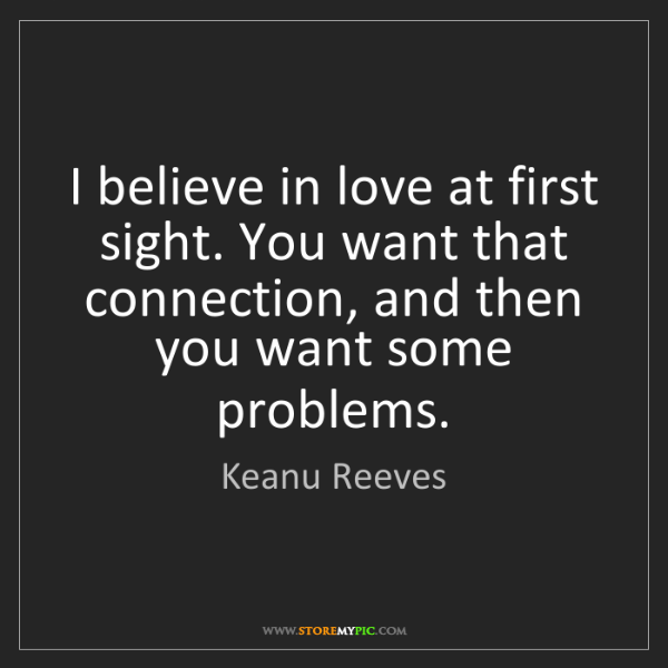 Keanu Reeves: I believe in love at first sight. You want that connection,...