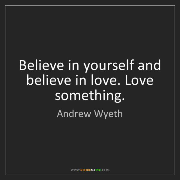 Andrew Wyeth: Believe in yourself and believe in love. Love something.