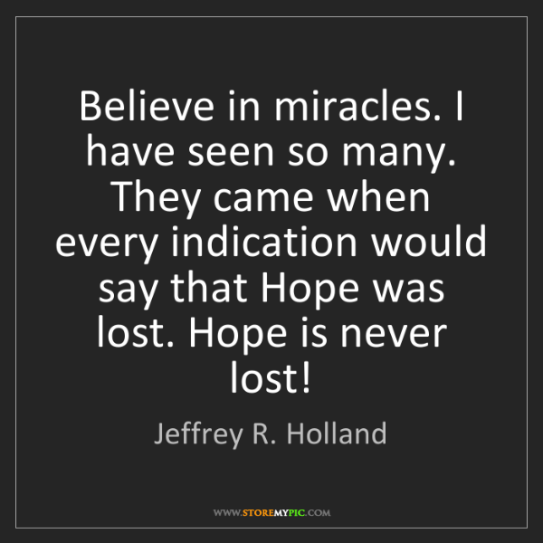 Jeffrey R. Holland: Believe in miracles. I have seen so many. They came when...