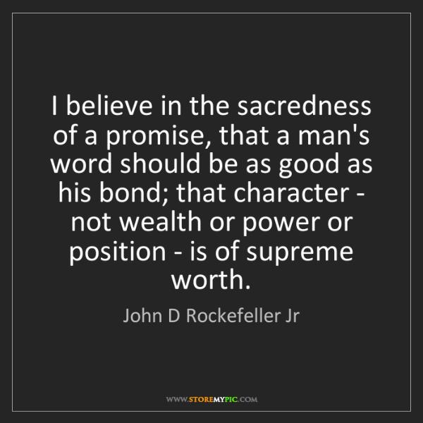 John D Rockefeller Jr I Believe In The Sacredness Of A Promise