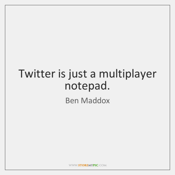 Twitter is just a multiplayer notepad.