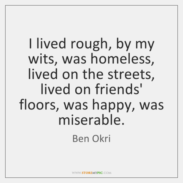 I lived rough, by my wits, was homeless, lived on the streets, ...