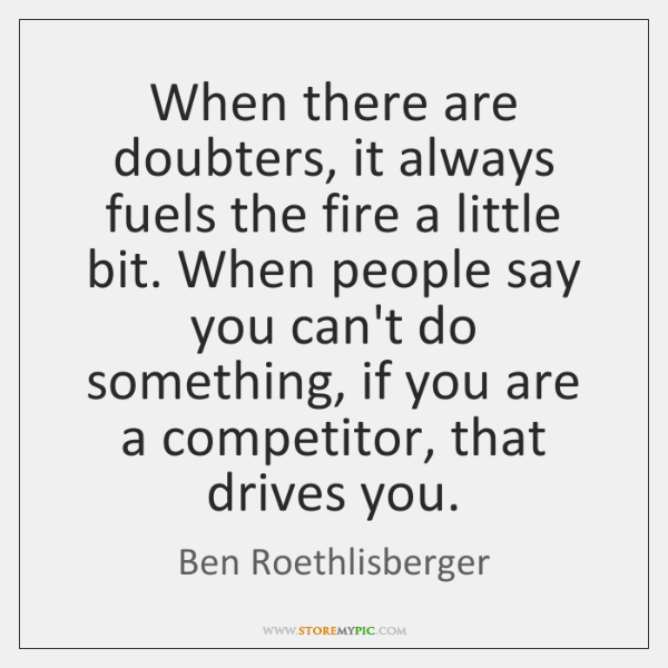When there are doubters, it always fuels the fire a little bit. ...