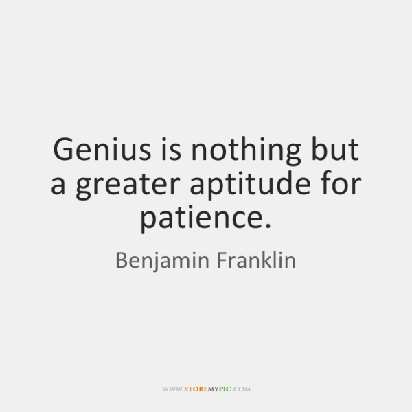 Genius is nothing but a greater aptitude for patience.