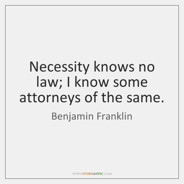 Necessity knows no law; I know some attorneys of the same.