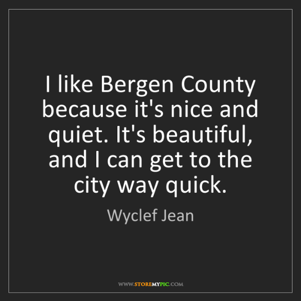 Wyclef Jean: I like Bergen County because it's nice and quiet. It's...