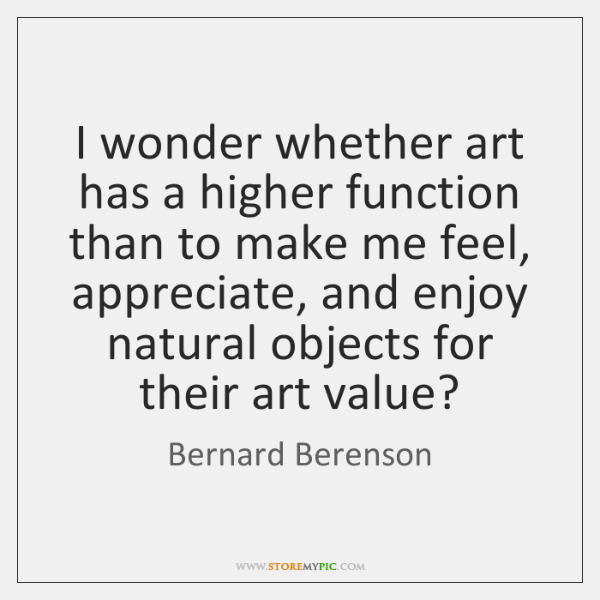 I wonder whether art has a higher function than to make me ...
