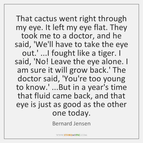 That cactus went right through my eye. It left my eye flat. ...