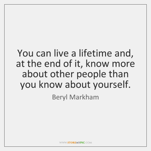 You can live a lifetime and, at the end of it, know ...