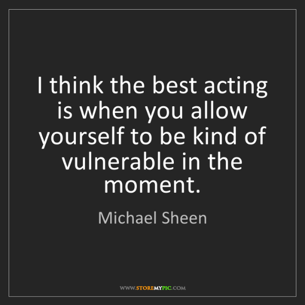 Michael Sheen: I think the best acting is when you allow yourself to...