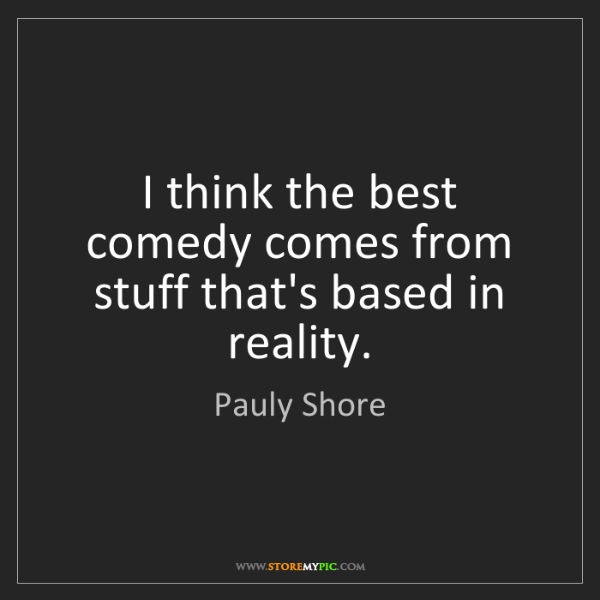 Pauly Shore: I think the best comedy comes from stuff that's based...