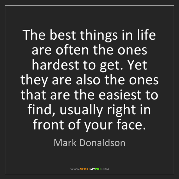 Mark Donaldson: The best things in life are often the ones hardest to...