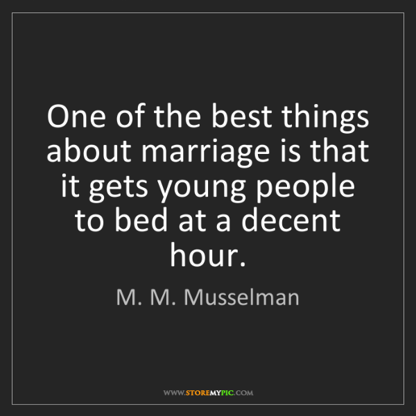 M. M. Musselman: One of the best things about marriage is that it gets...