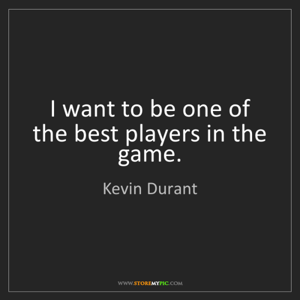 Kevin Durant: I want to be one of the best players in the game.