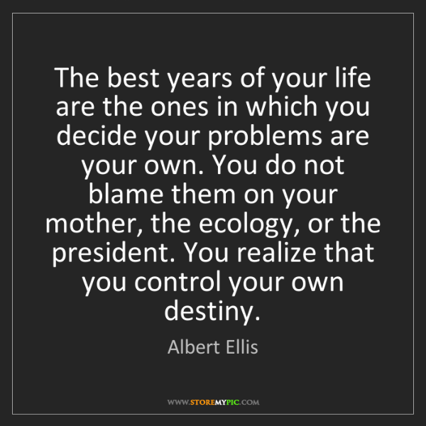 Albert Ellis: The best years of your life are the ones in which you...