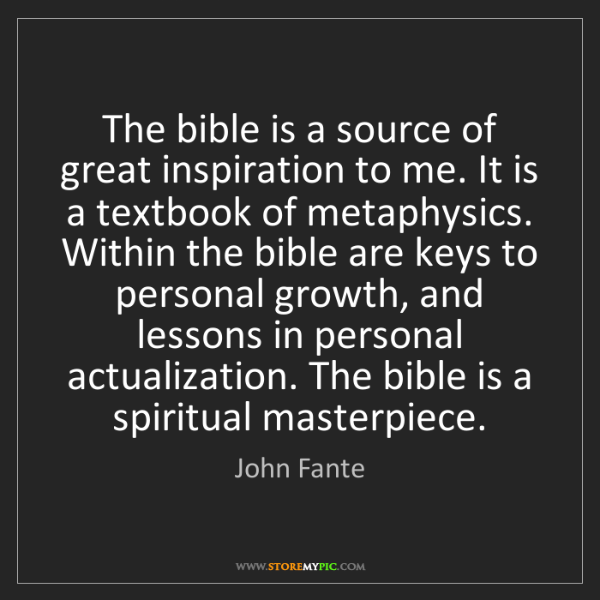 John Fante: The bible is a source of great inspiration to me. It...