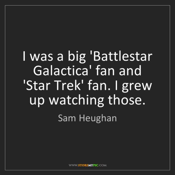 Sam Heughan: I was a big 'Battlestar Galactica' fan and 'Star Trek'...