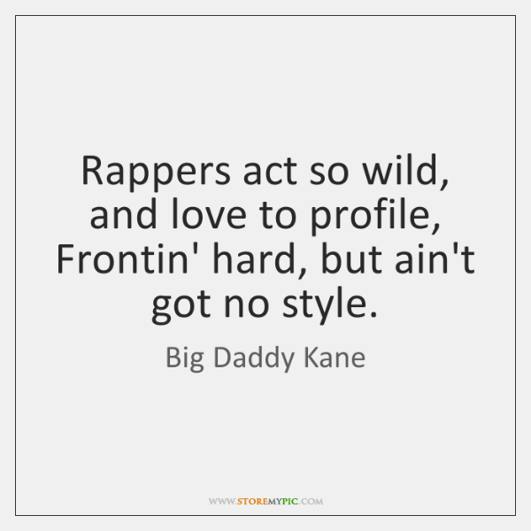 Rappers act so wild, and love to profile,  Frontin' hard, but ain't ...