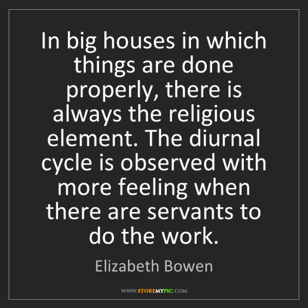 Elizabeth Bowen: In big houses in which things are done properly, there...