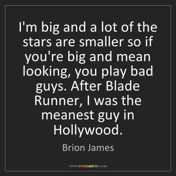 Brion James: I'm big and a lot of the stars are smaller so if you're...
