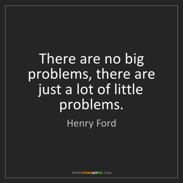 Henry Ford: There are no big problems, there are just a lot of little...