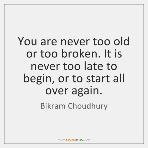 You are never too old or too broken. It is never too ...