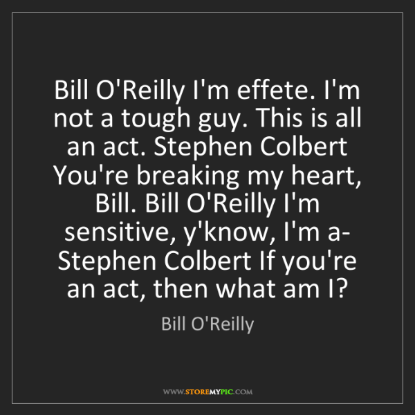 Bill O'Reilly: Bill O'Reilly I'm effete. I'm not a tough guy. This is...
