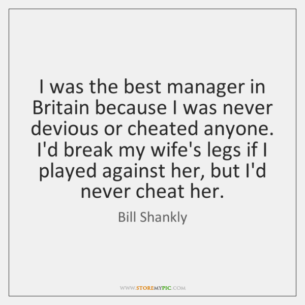 I was the best manager in Britain because I was never devious ...
