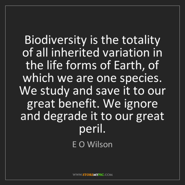 E O Wilson: Biodiversity is the totality of all inherited variation...