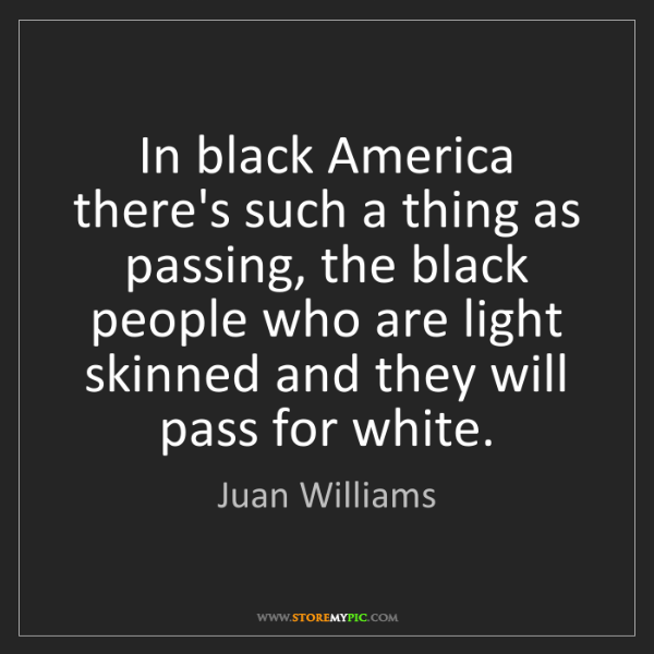 Juan Williams: In black America there's such a thing as passing, the...