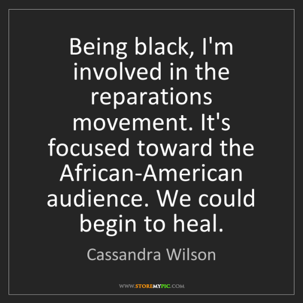 Cassandra Wilson: Being black, I'm involved in the reparations movement....