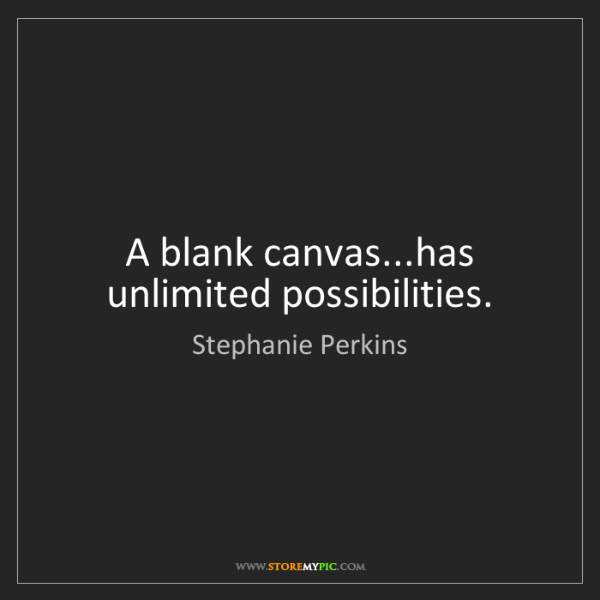 Stephanie Perkins: A blank canvas...has unlimited possibilities.