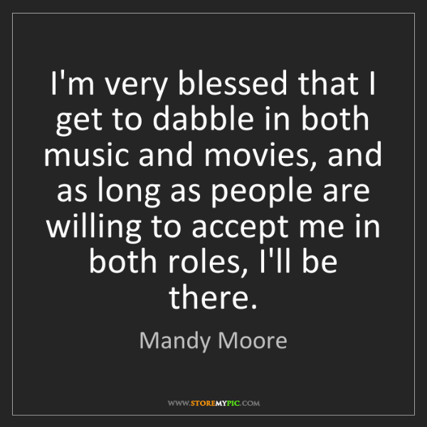 Mandy Moore: I'm very blessed that I get to dabble in both music and...
