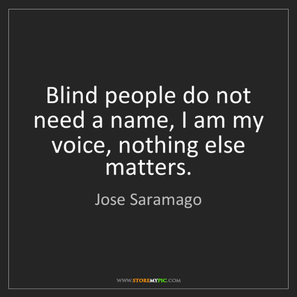 Jose Saramago: Blind people do not need a name, I am my voice, nothing...