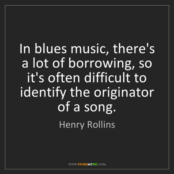 Henry Rollins: In blues music, there's a lot of borrowing, so it's often...