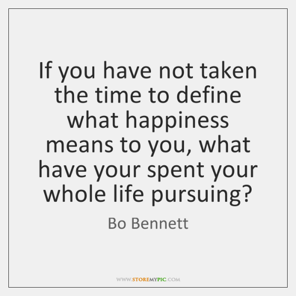 If you have not taken the time to define what happiness means ...