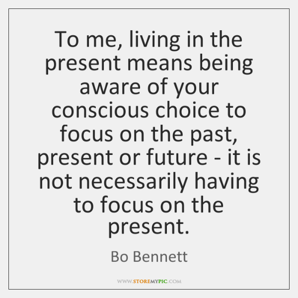 To me, living in the present means being aware of your conscious ...