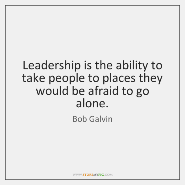 Leadership is the ability to take people to places they would be ...