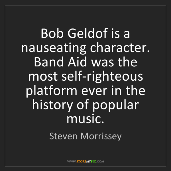 Steven Morrissey: Bob Geldof is a nauseating character. Band Aid was the...