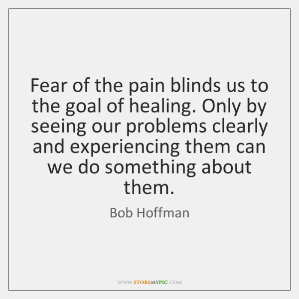 Fear of the pain blinds us to the goal of healing. Only ...