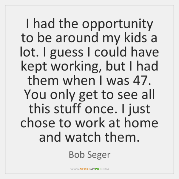 I had the opportunity to be around my kids a lot. I ...
