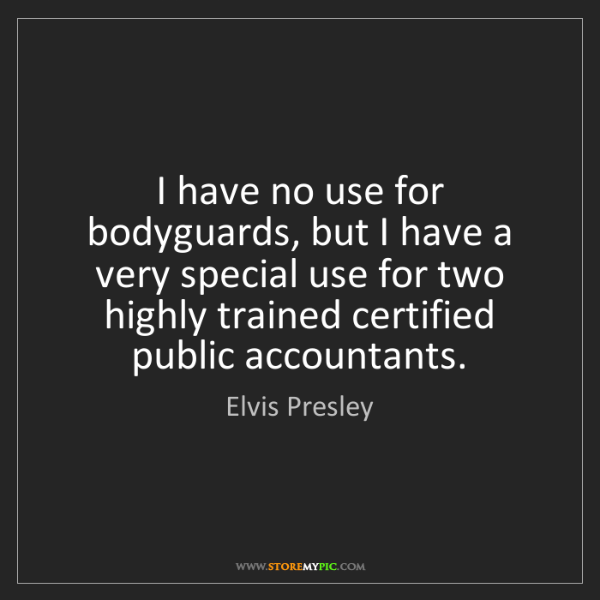 Elvis Presley: I have no use for bodyguards, but I have a very special...