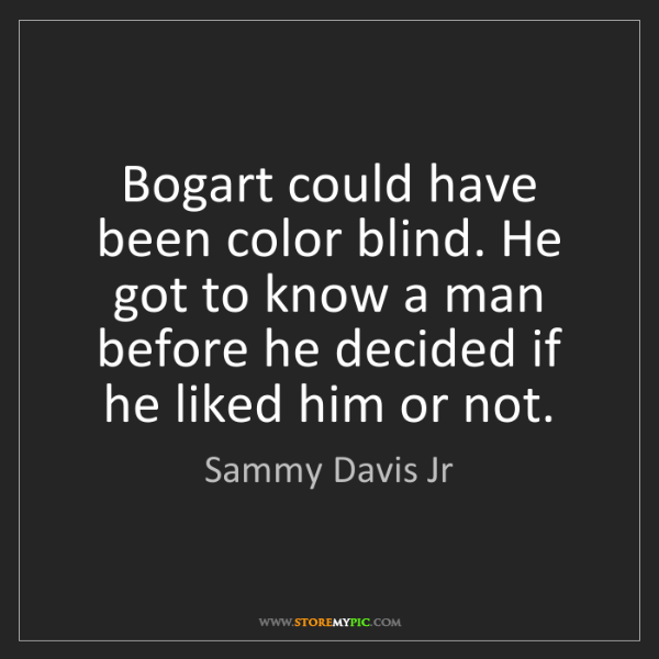 Sammy Davis Jr: Bogart could have been color blind. He got to know a...