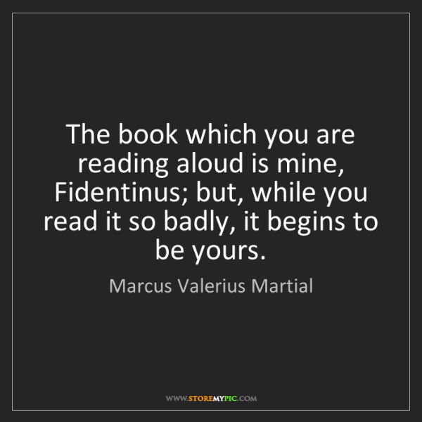 Marcus Valerius Martial: The book which you are reading aloud is mine, Fidentinus;...