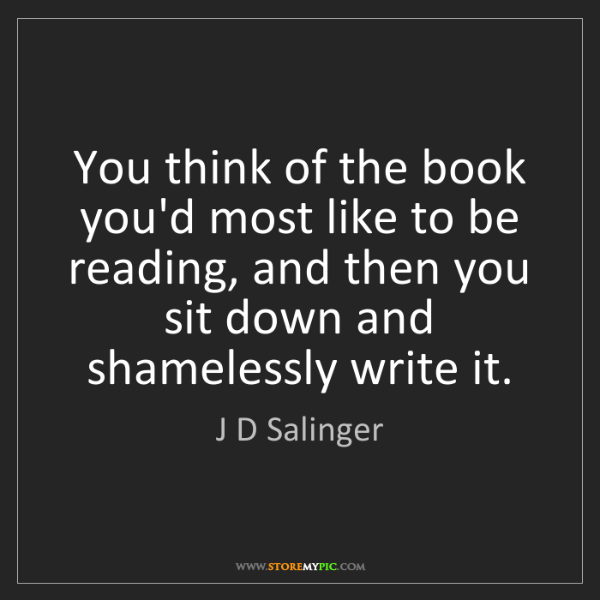 J D Salinger: You think of the book you'd most like to be reading,...