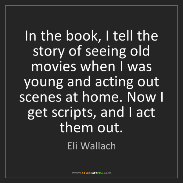 Eli Wallach: In the book, I tell the story of seeing old movies when...